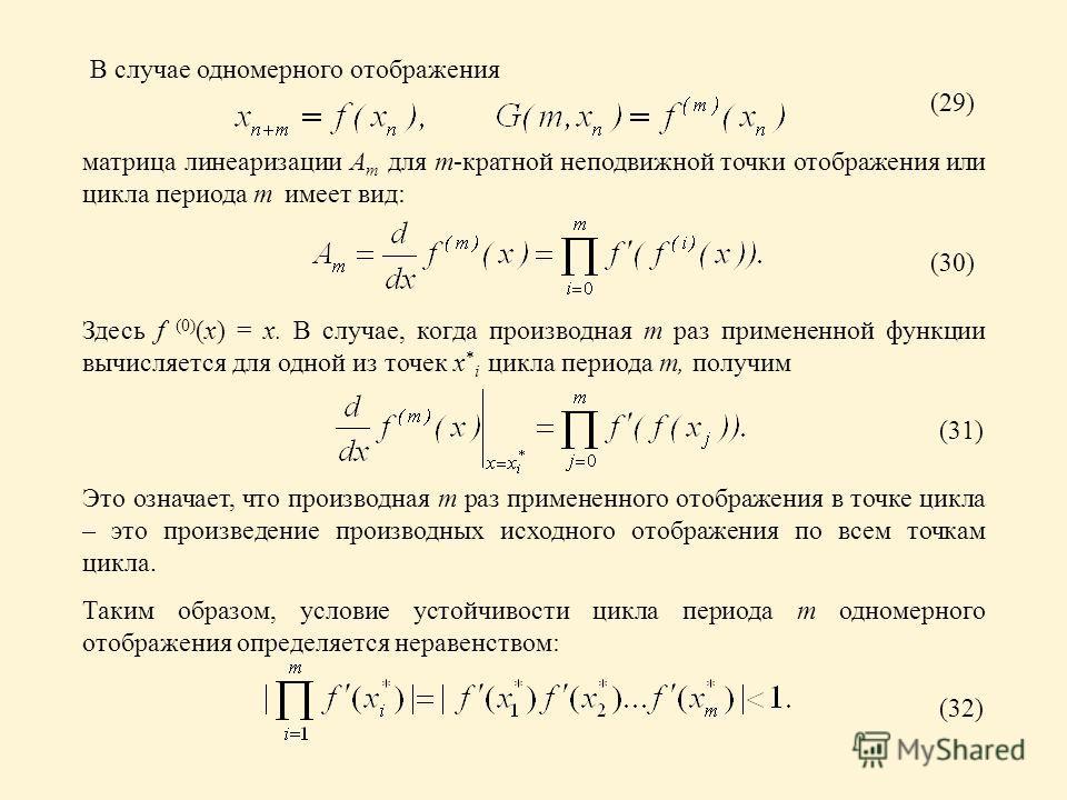 В случае одномерного отображения матрица линеаризации A m для m-кратной неподвижной точки отображения или цикла периода m имеет вид: Это означает, что производная m раз примененного отображения в точке цикла – это произведение производных исходного о