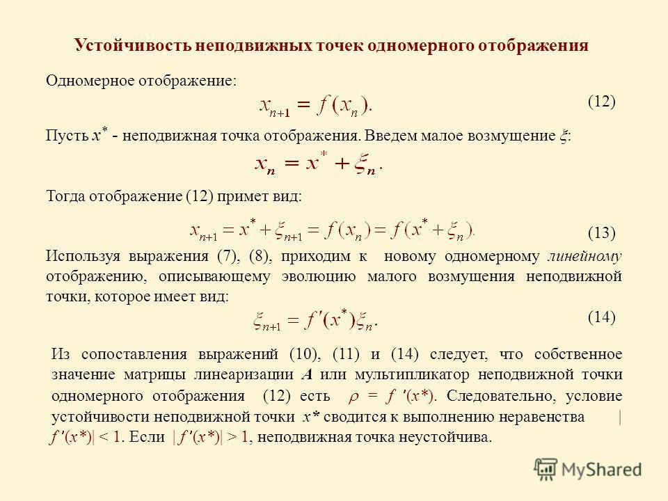 Устойчивость неподвижных точек одномерного отображения Одномерное отображение: (12) Пусть x * - неподвижная точка отображения. Введем малое возмущение : Тогда отображение (12) примет вид: Используя выражения (7), (8), приходим к новому одномерному ли