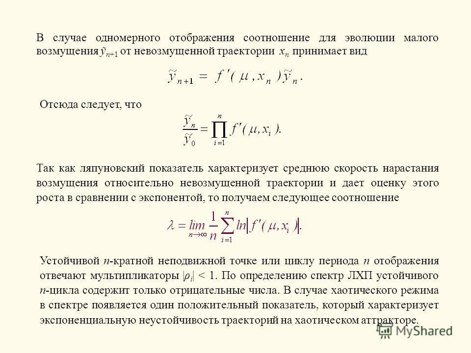 В случае одномерного отображения соотношение для эволюции малого возмущения n+1 от невозмущенной траектории x n принимает вид Отсюда следует, что Так как ляпуновский показатель характеризует среднюю скорость нарастания возмущения относительно невозму