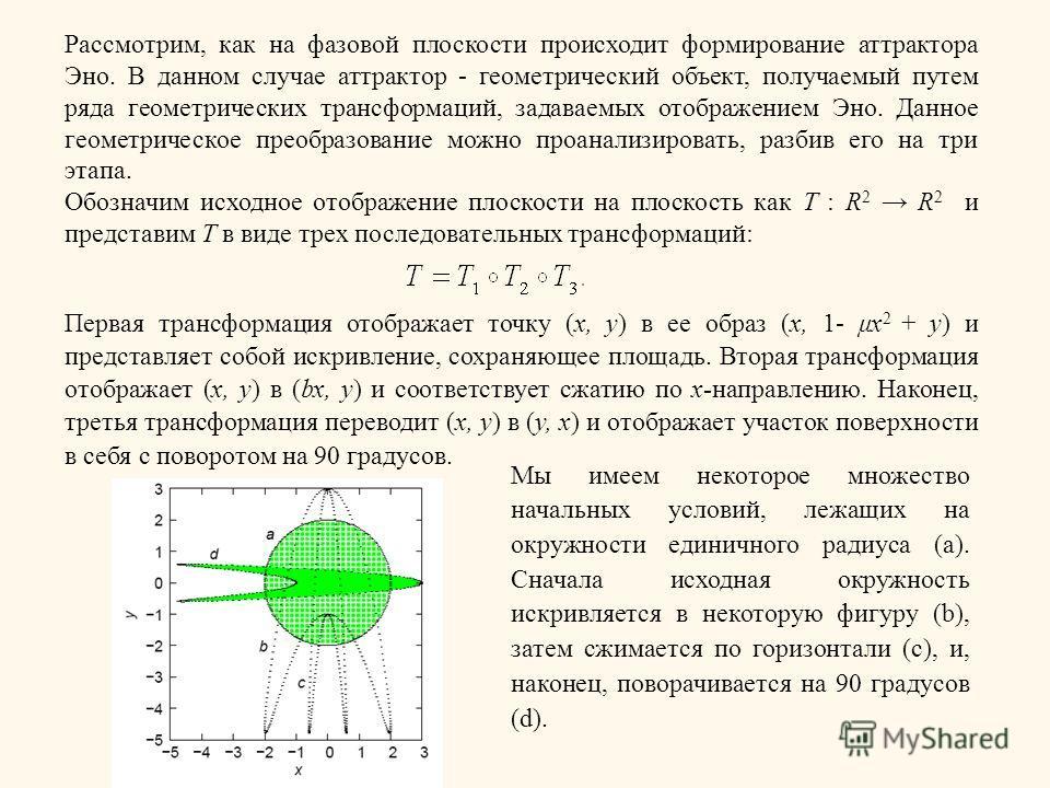 Рассмотрим, как на фазовой плоскости происходит формирование аттрактора Эно. В данном случае аттрактор - геометрический объект, получаемый путем ряда геометрических трансформаций, задаваемых отображением Эно. Данное геометрическое преобразование можн