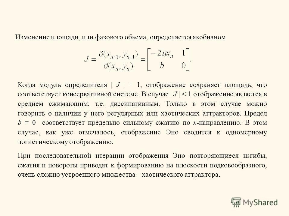 Изменение площади, или фазового объема, определяется якобианом Когда модуль определителя | J | = 1, отображение сохраняет площадь, что соответствует консервативной системе. В случае | J | < 1 отображение является в среднем сжимающим, т.е. диссипативн