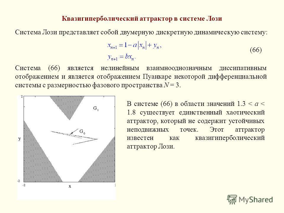 Квазигиперболический аттрактор в системе Лози Система Лози представляет собой двумерную дискретную динамическую систему: (66) Система (66) является нелинейным взаимнооднозначным диссипативным отображением и является отображением Пуанкаре некоторой ди
