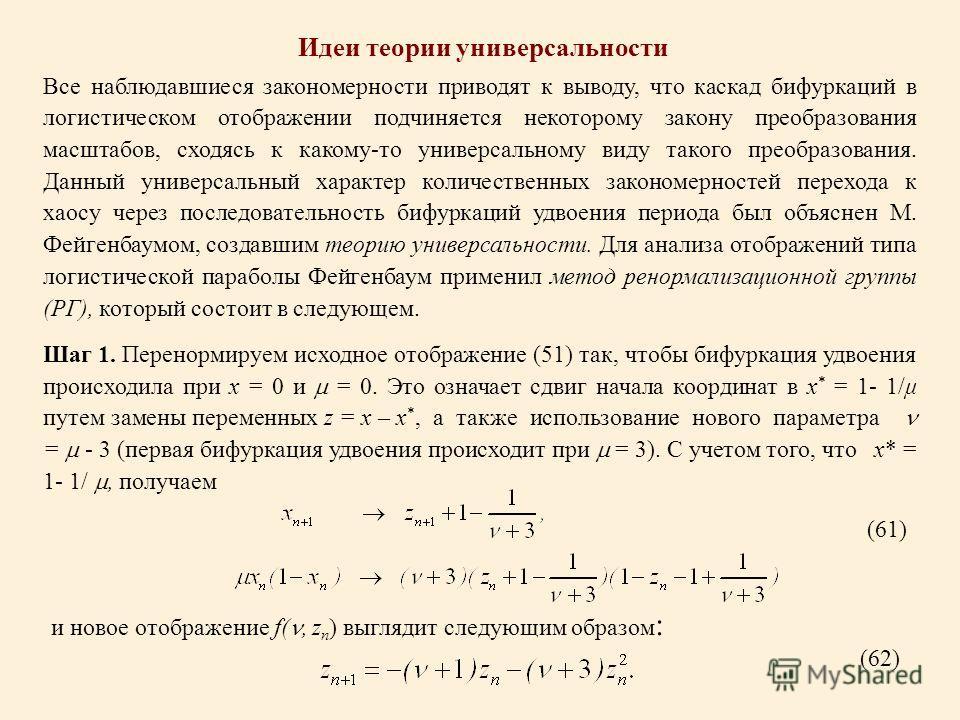 Идеи теории универсальности Все наблюдавшиеся закономерности приводят к выводу, что каскад бифуркаций в логистическом отображении подчиняется некоторому закону преобразования масштабов, сходясь к какому-то универсальному виду такого преобразования. Д