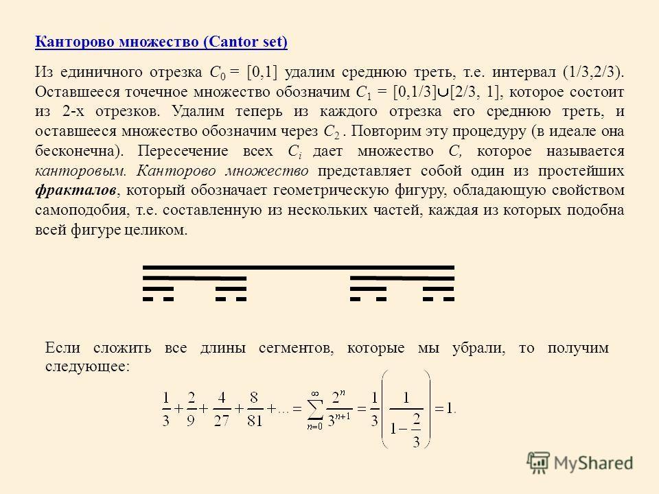 Канторово множество (Cantor set) Из единичного отрезка C 0 = [0,1] удалим среднюю треть, т.е. интервал (1/3,2/3). Оставшееся точечное множество обозначим C 1 = [0,1/3] [2/3, 1], которое состоит из 2-х отрезков. Удалим теперь из каждого отрезка его ср