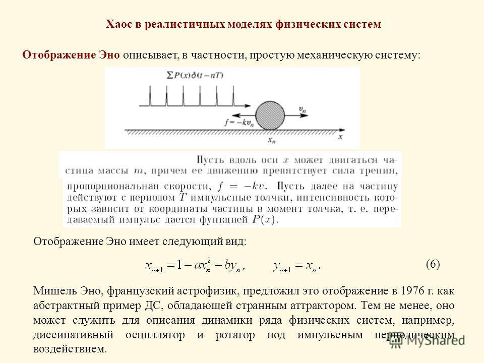 Хаос в реалистичных моделях физических систем Отображение Эно описывает, в частности, простую механическую систему: Отображение Эно имеет следующий вид: (6) Мишель Эно, французский астрофизик, предложил это отображение в 1976 г. как абстрактный приме