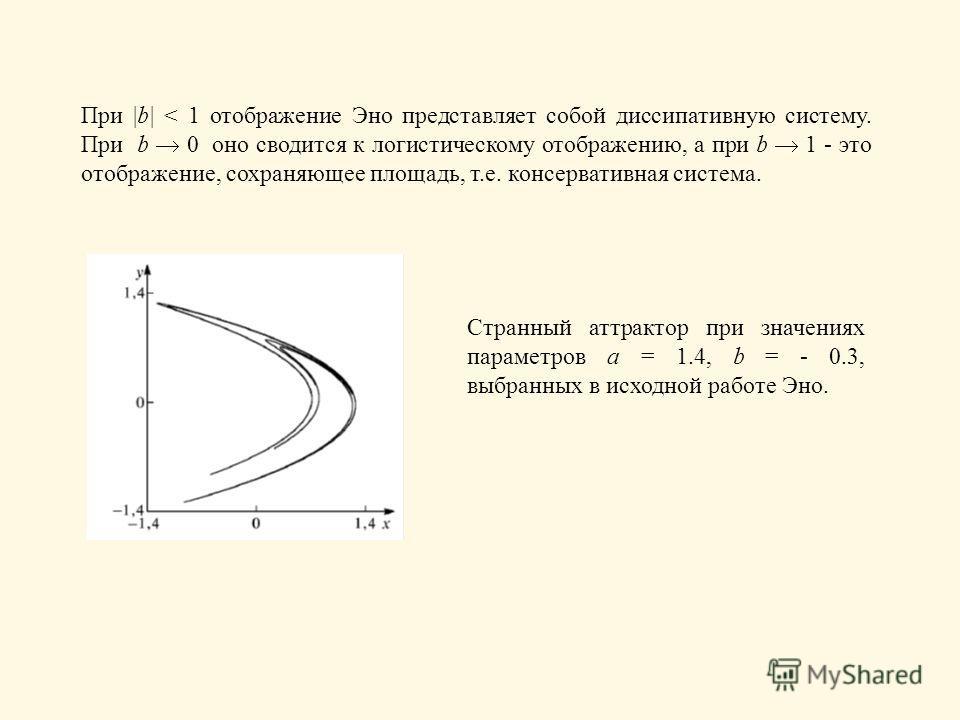 При |b| < 1 отображение Эно представляет собой диссипативную систему. При b 0 оно сводится к логистическому отображению, а при b 1 - это отображение, сохраняющее площадь, т.е. консервативная система. Странный аттрактор при значениях параметров a = 1.