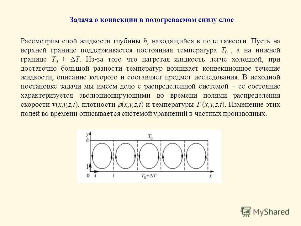Задача о конвекции в подогреваемом снизу слое Рассмотрим слой жидкости глубины h, находящийся в поле тяжести. Пусть на верхней границе поддерживается постоянная температура T 0, а на нижней границе T 0 + T. Из-за того что нагретая жидкость легче холо