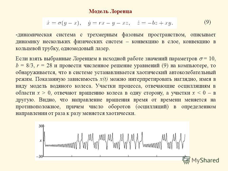 Модель Лоренца (9) -динамическая система с трехмерным фазовым пространством, описывает динамику нескольких физических систем – конвекцию в слое, конвекцию в кольцевой трубку, одномодовый лазер. Если взять выбранные Лоренцем в исходной работе значений