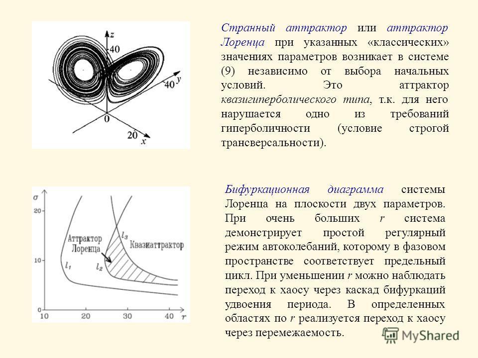 Странный аттрактор или аттрактор Лоренца при указанных «классических» значениях параметров возникает в системе (9) независимо от выбора начальных условий. Это аттрактор квазигиперболического типа, т.к. для него нарушается одно из требований гиперболи