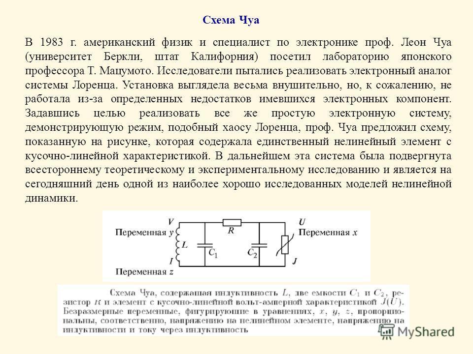 Схема Чуа В 1983 г. американский физик и специалист по электронике проф. Леон Чуа (университет Беркли, штат Калифорния) посетил лабораторию японского профессора Т. Мацумото. Исследователи пытались реализовать электронный аналог системы Лоренца. Устан
