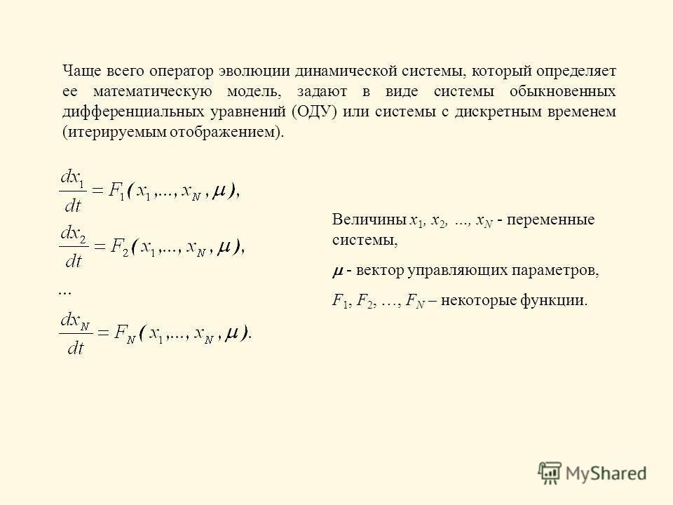 Чаще всего оператор эволюции динамической системы, который определяет ее математическую модель, задают в виде системы обыкновенных дифференциальных уравнений (ОДУ) или системы с дискретным временем (итерируемым отображением). Величины x 1, x 2, …, x