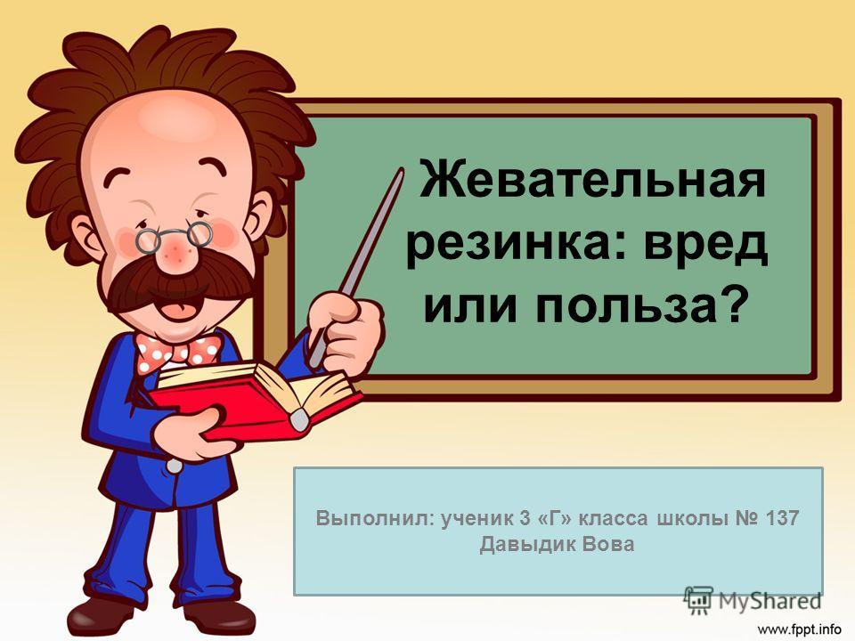 Жевательная резинка: вред или польза? Выполнил: ученик 3 «Г» класса школы 137 Давыдик Вова