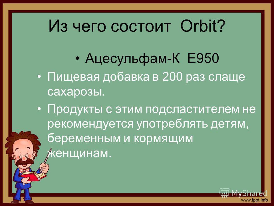Из чего состоит Orbit? Ацесульфам-К Е950 Пищевая добавка в 200 раз слаще сахарозы. Продукты с этим подсластителем не рекомендуется употреблять детям, беременным и кормящим женщинам.