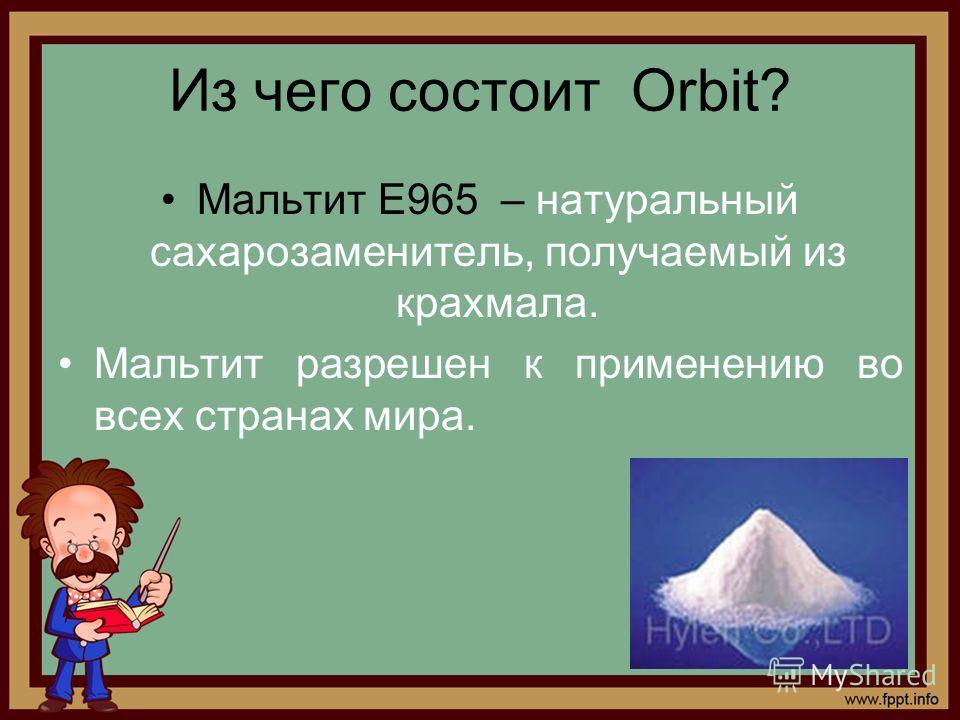 Из чего состоит Orbit? Мальтит Е965 – натуральный сахарозаменитель, получаемый из крахмала. Мальтит разрешен к применению во всех странах мира.