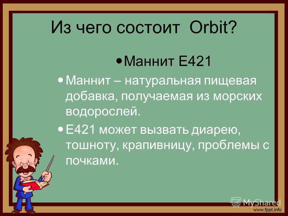 Из чего состоит Orbit? Маннит Е421 Маннит – натуральная пищевая добавка, получаемая из морских водорослей. Е421 может вызвать диарею, тошноту, крапивницу, проблемы с почками.