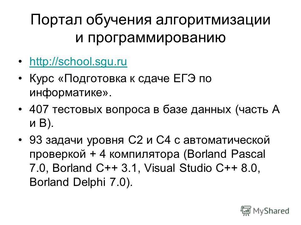 Портал обучения алгоритмизации и программированию http://school.sgu.ru Курс «Подготовка к сдаче ЕГЭ по информатике». 407 тестовых вопроса в базе данных (часть А и В). 93 задачи уровня С2 и С4 с автоматической проверкой + 4 компилятора (Borland Pascal