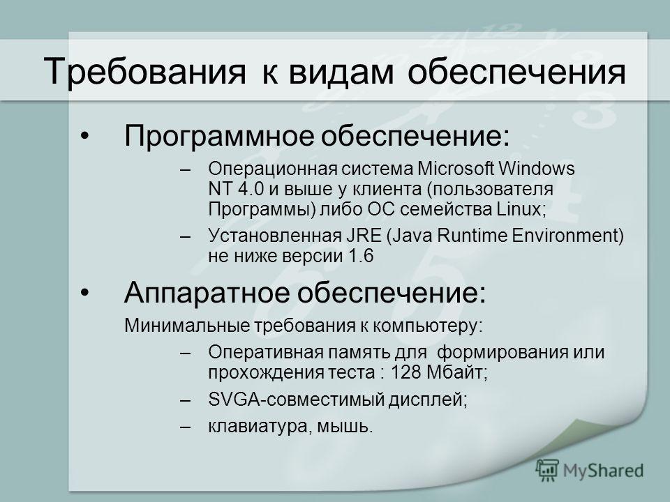 Требования к видам обеспечения Программное обеспечение: –Операционная система Microsoft Windows NT 4.0 и выше у клиента (пользователя Программы) либо ОС семейства Linux; –Установленная JRE (Java Runtime Environment) не ниже версии 1.6 Аппаратное обес