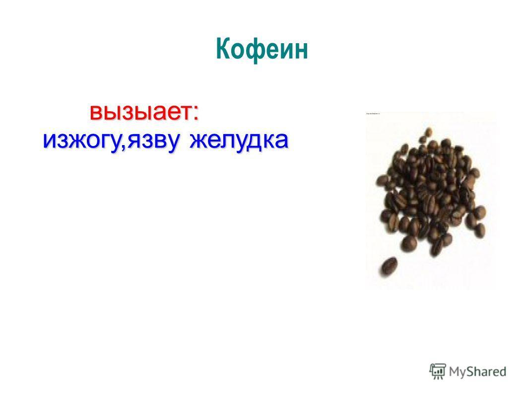 Кофеин изжогу,язву желудка вызыает: