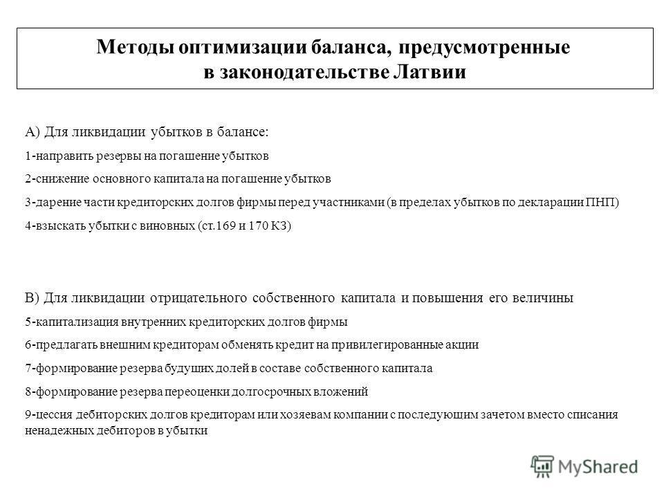 Методы оптимизации баланса, предусмотренные в законодательстве Латвии А) Для ликвидации убытков в балансе: 1-направить резервы на погашение убытков 2-снижение основного капитала на погашение убытков 3-дарение части кредиторских долгов фирмы перед уча