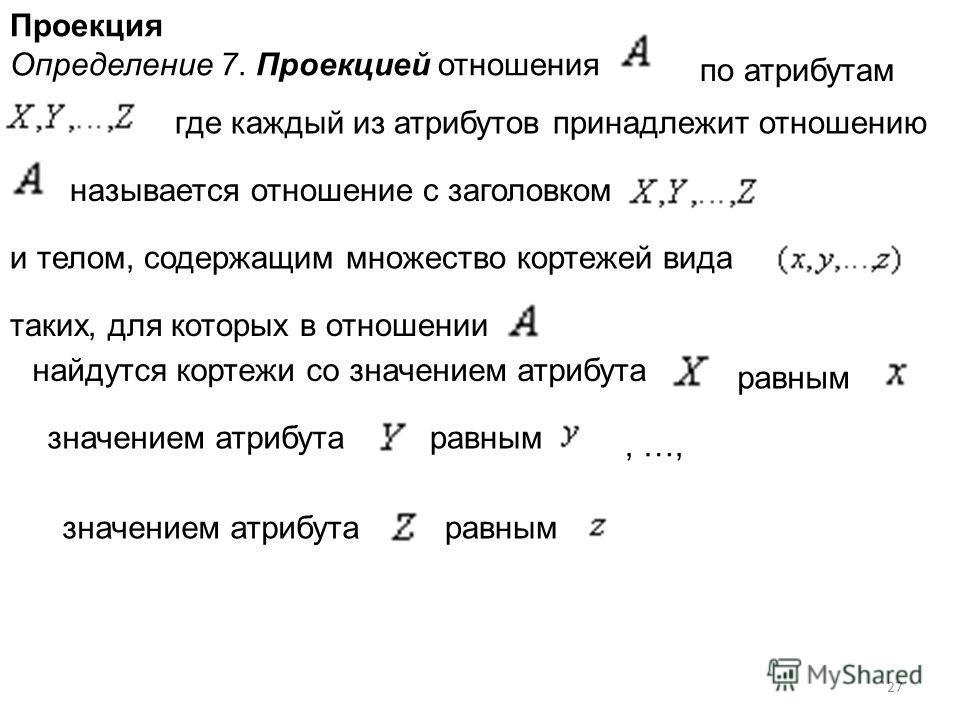 Проекция Определение 7. Проекцией отношения по атрибутам где каждый из атрибутов принадлежит отношению называется отношение с заголовком и телом, содержащим множество кортежей вида таких, для которых в отношении найдутся кортежи со значением атрибута