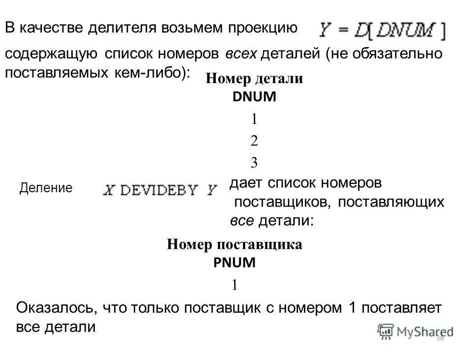 В качестве делителя возьмем проекцию содержащую список номеров всех деталей (не обязательно поставляемых кем-либо): Номер детали DNUM 1 2 3 Деление дает список номеров поставщиков, поставляющих все детали: Номер поставщика PNUM 1 Оказалось, что тольк