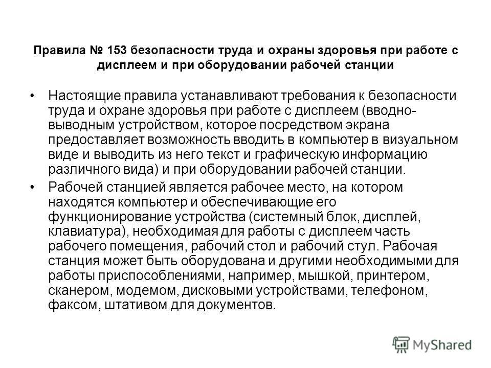 Правила 153 безопасности труда и охраны здоровья при работе с дисплеем и при оборудовании рабочей станции Настоящие правила устанавливают требования к безопасности труда и охране здоровья при работе с дисплеем (вводно- выводным устройством, которое п