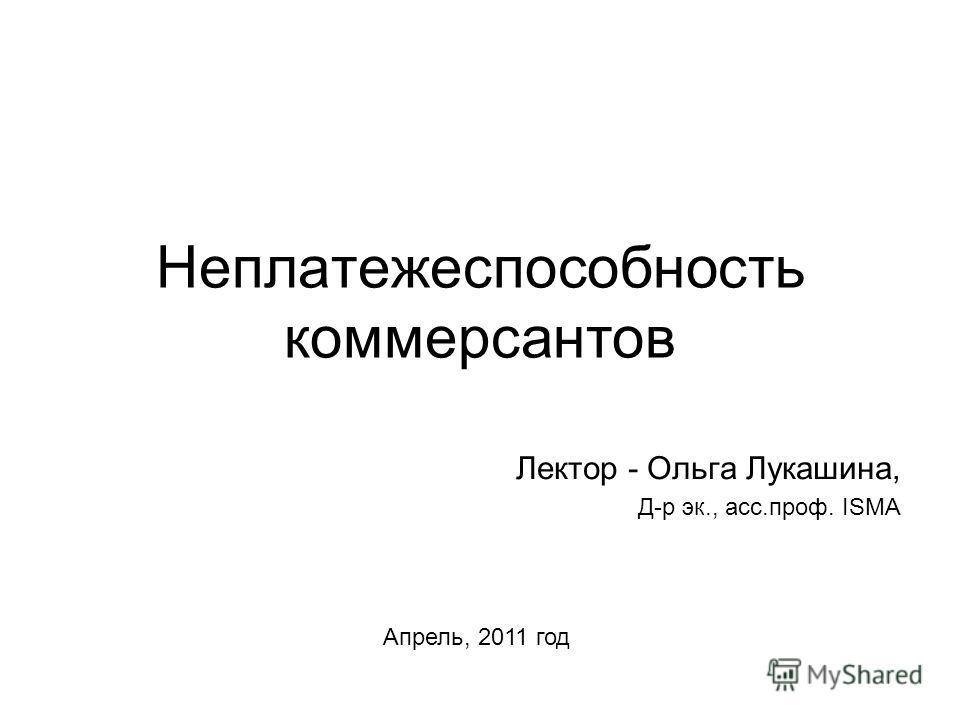 Неплатежеспособность коммерсантов Лектор - Ольга Лукашина, Д-р эк., асс.проф. ISMA Апрель, 2011 год