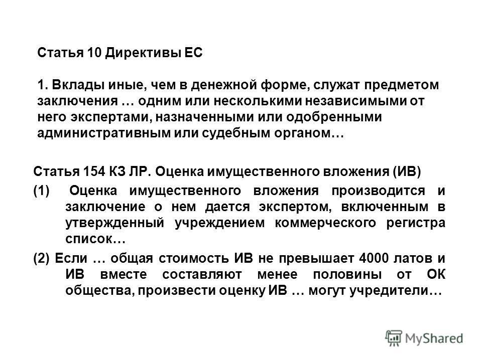 Статья 10 Директивы ЕС 1. Вклады иные, чем в денежной форме, служат предметом заключения … одним или несколькими независимыми от него экспертами, назначенными или одобренными административным или судебным органом… Статья 154 КЗ ЛР. Оценка имущественн