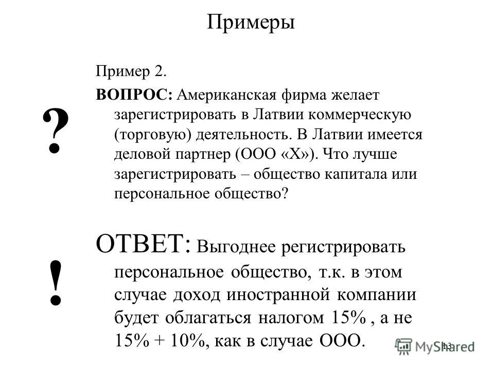 13 Примеры Пример 2. ВОПРОС: Американская фирма желает зарегистрировать в Латвии коммерческую (торговую) деятельность. В Латвии имеется деловой партнер (ООО «X»). Что лучше зарегистрировать – общество капитала или персональное общество? ОТВЕТ: Выгодн