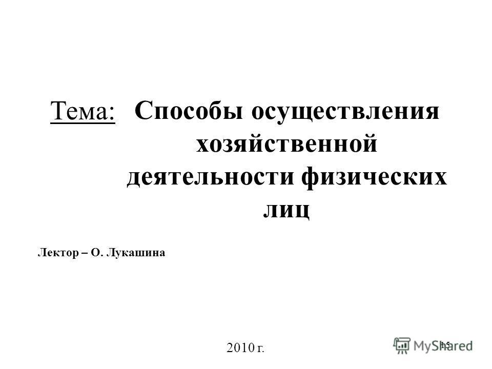 15 Способы осуществления хозяйственной деятельности физических лиц Лектор – О. Лукашина 2010 г. Тема: