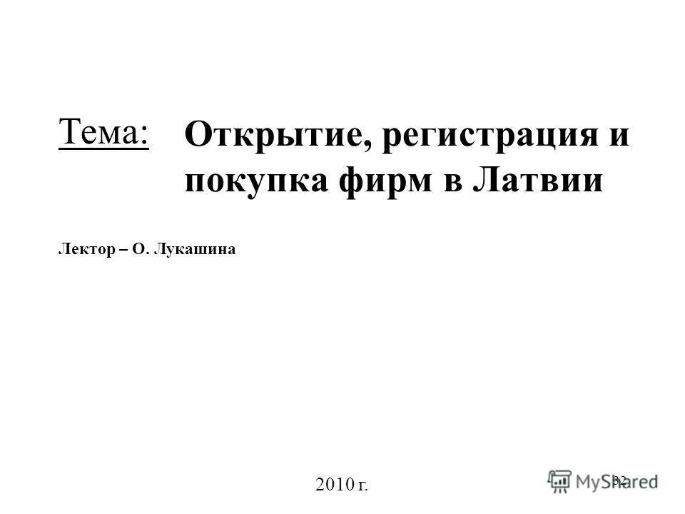 32 Открытие, регистрация и покупка фирм в Латвии Лектор – О. Лукашина 2010 г. Тема: