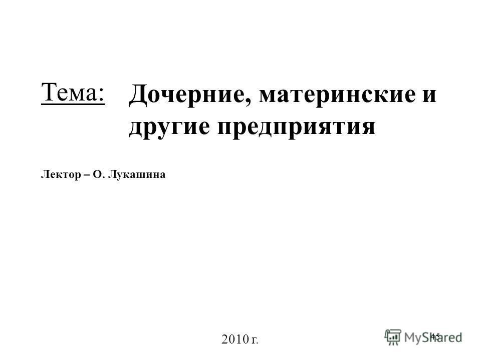 45 Дочерние, материнские и другие предприятия Лектор – О. Лукашина 2010 г. Тема: