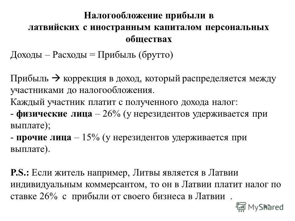 47 Налогообложение прибыли в латвийских с иностранным капиталом персональных обществах Доходы – Расходы = Прибыль (брутто) Прибыль коррекция в доход, который распределяется между участниками до налогообложения. Каждый участник платит с полученного до
