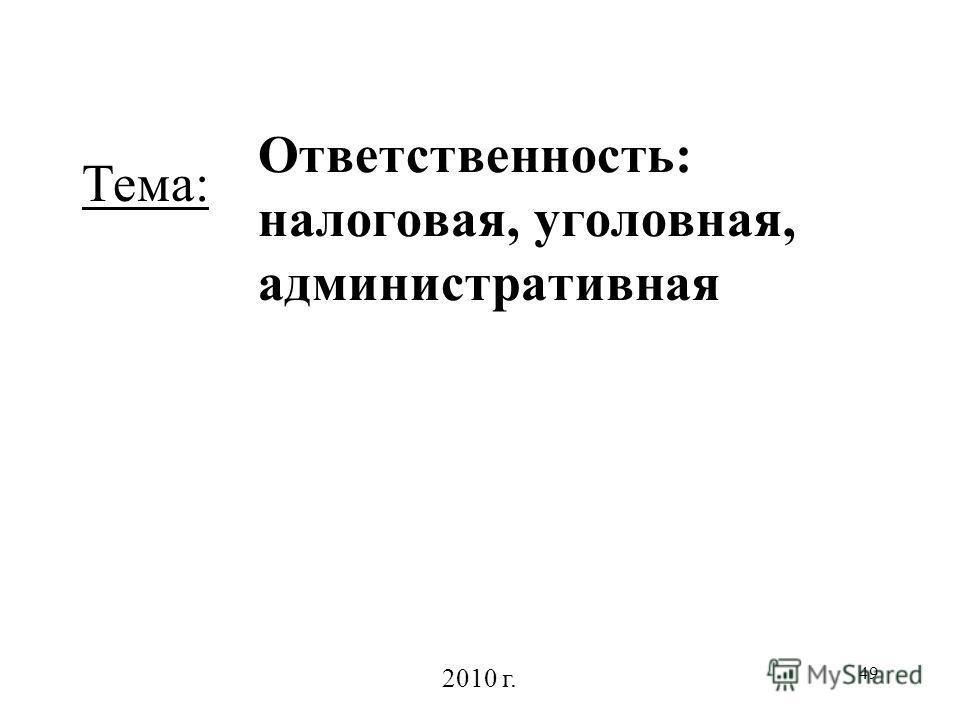 49 Ответственность: налоговая, уголовная, административная 2010 г. Тема: