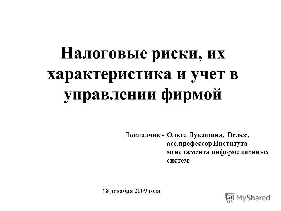 Налоговые риски, их характеристика и учет в управлении фирмой Ольга Лукашина, Dr.oec, асс.профессор Института менеджмента информационных систем Докладчик - 18 декабря 2009 года
