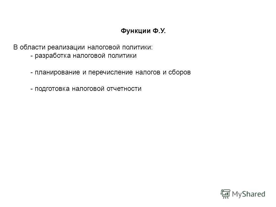 Функции Ф.У. В области реализации налоговой политики: - разработка налоговой политики - планирование и перечисление налогов и сборов - подготовка налоговой отчетности
