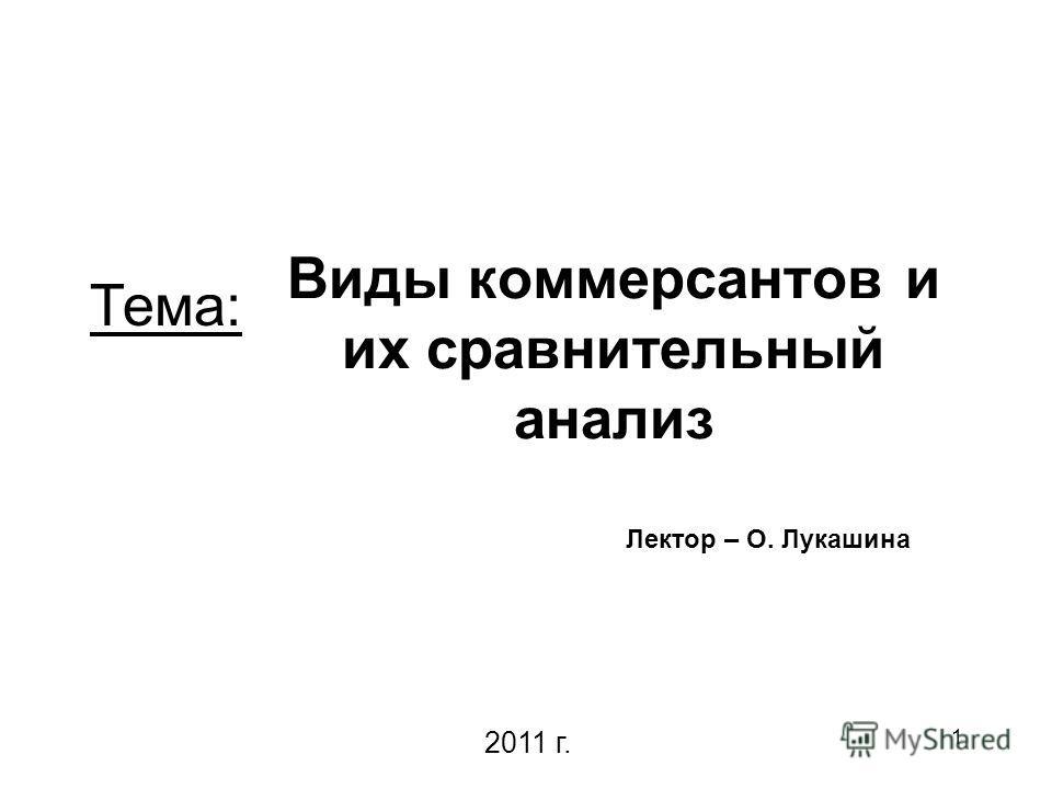 1 Виды коммерсантов и их сравнительный анализ Лектор – О. Лукашина Тема: 2011 г.
