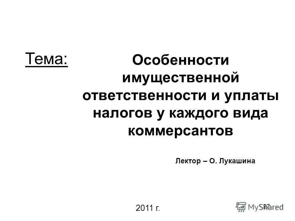 27 Особенности имущественной ответственности и уплаты налогов у каждого вида коммерсантов Лектор – О. Лукашина 2011 г. Тема: