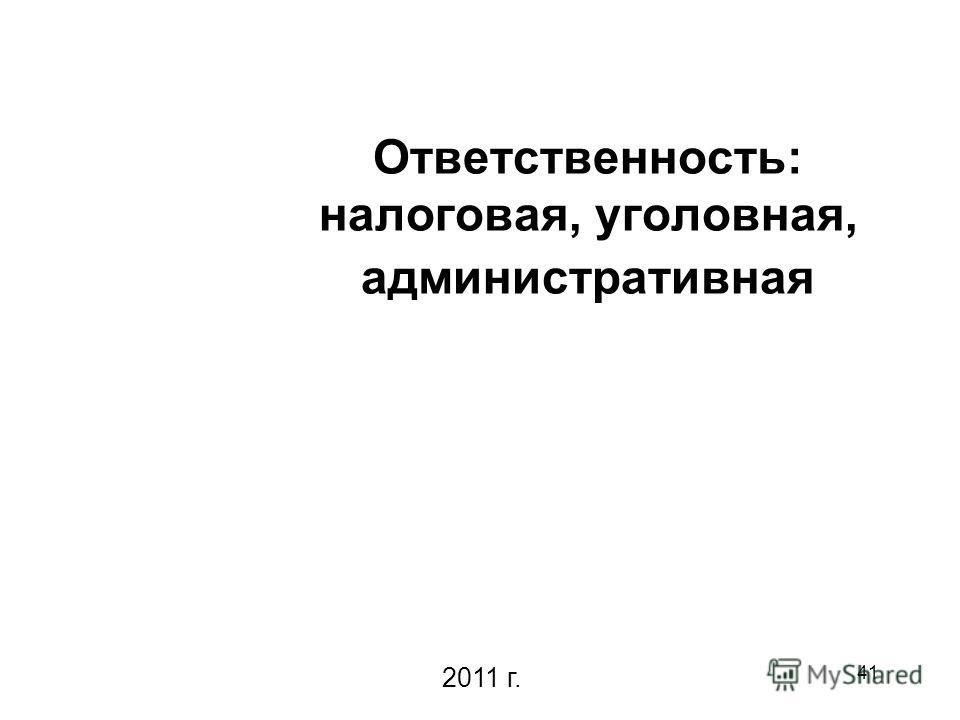 41 Ответственность: налоговая, уголовная, административная 2011 г.