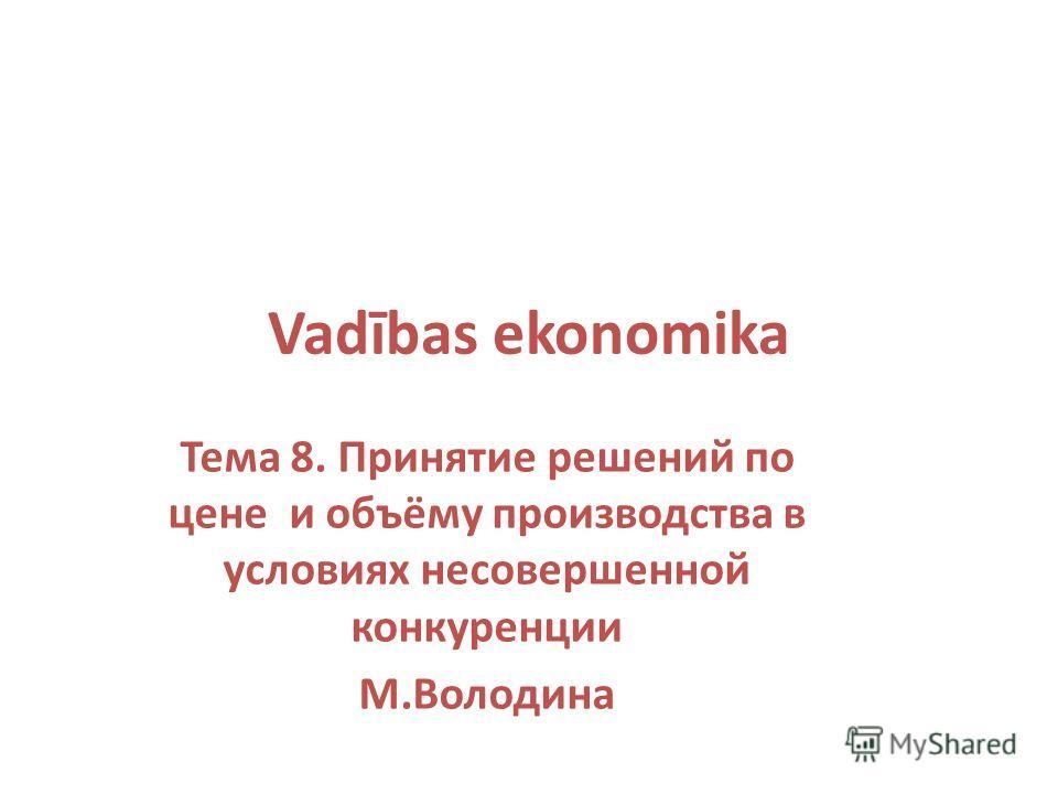 Vadības ekonomika Тема 8. Принятие решений по цене и объёму производства в условиях несовершенной конкуренции М.Володина