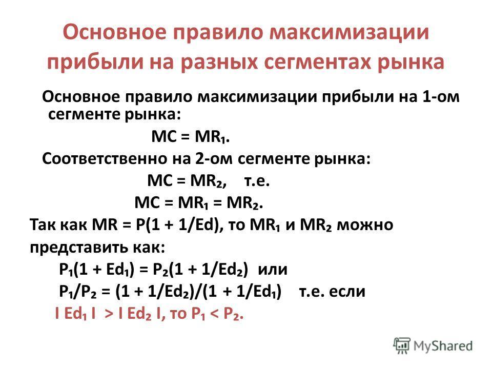 Основное правило максимизации прибыли на разных сегментах рынка Основное правило максимизации прибыли на 1-ом сегменте рынка: MC = MR. Cоответственно на 2-ом сегменте рынка: MC = MR, т.е. MC = MR = MR. Так как MR = P(1 + 1/Ed), то MR и MR можно предс