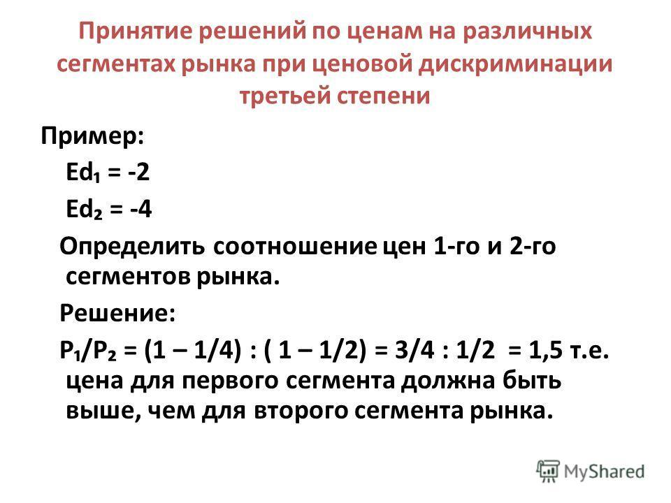 Принятие решений по ценам на различных сегментах рынка при ценовой дискриминации третьей степени Пример: Ed = -2 Ed = -4 Определить соотношение цен 1-го и 2-го сегментов рынка. Решение: Р/Р = (1 – 1/4) : ( 1 – 1/2) = 3/4 : 1/2 = 1,5 т.е. цена для пер