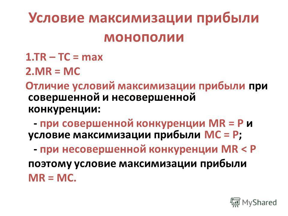 Условие максимизации прибыли монополии 1.TR – TC = max 2.MR = MC Отличие условий максимизации прибыли при совершенной и несовершенной конкуренции: - при совершенной конкуренции MR = P и условие максимизации прибыли МС = Р; - при несовершенной конкуре