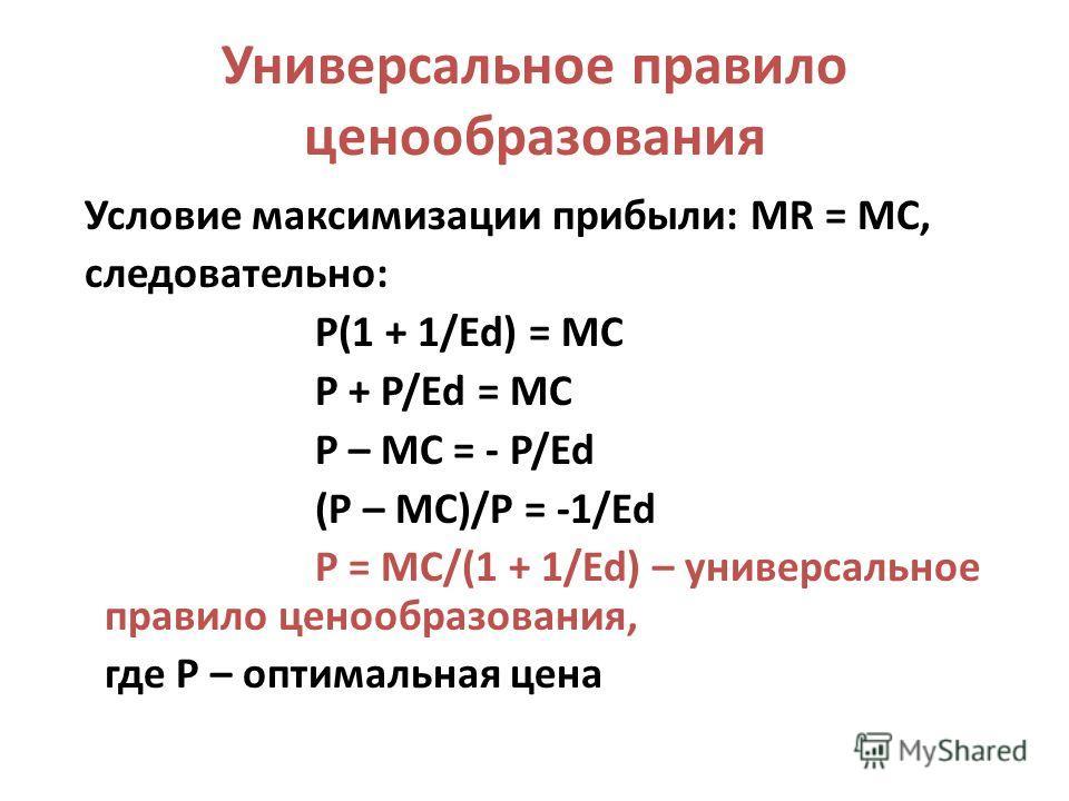Универсальное правило ценообразования Условие максимизации прибыли: MR = MC, следовательно: P(1 + 1/Ed) = MC P + P/Ed = MC P – MC = - P/Ed (P – MC)/P = -1/Ed P = MC/(1 + 1/Ed) – универсальное правило ценообразования, где Р – оптимальная цена