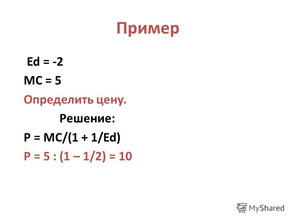 Пример Ed = -2 MC = 5 Определить цену. Решение: P = MC/(1 + 1/Ed) P = 5 : (1 – 1/2) = 10