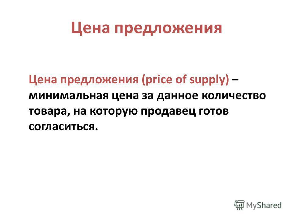 Цена предложения Цена предложения (price of supply) – минимальная цена за данное количество товара, на которую продавец готов согласиться.