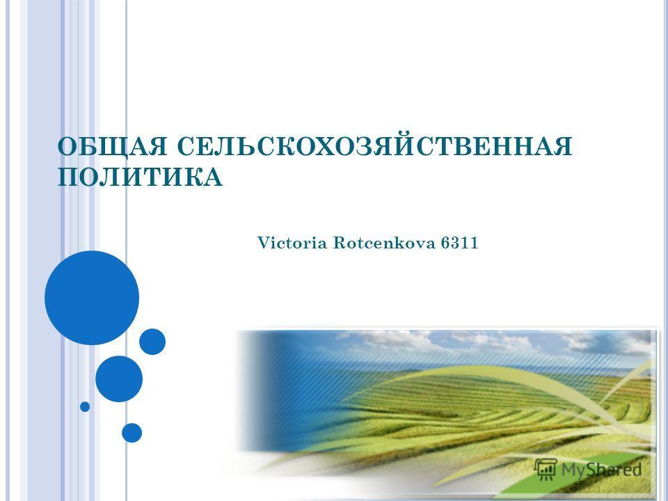 ОБЩАЯ СЕЛЬСКОХОЗЯЙСТВЕННАЯ ПОЛИТИКА Victoria Rotcenkova 6311