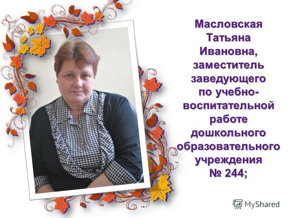 МасловскаяТатьяна Ивановна, заместитель заведующего по учебно- воспитательной работе дошкольного образовательного учреждения 244;