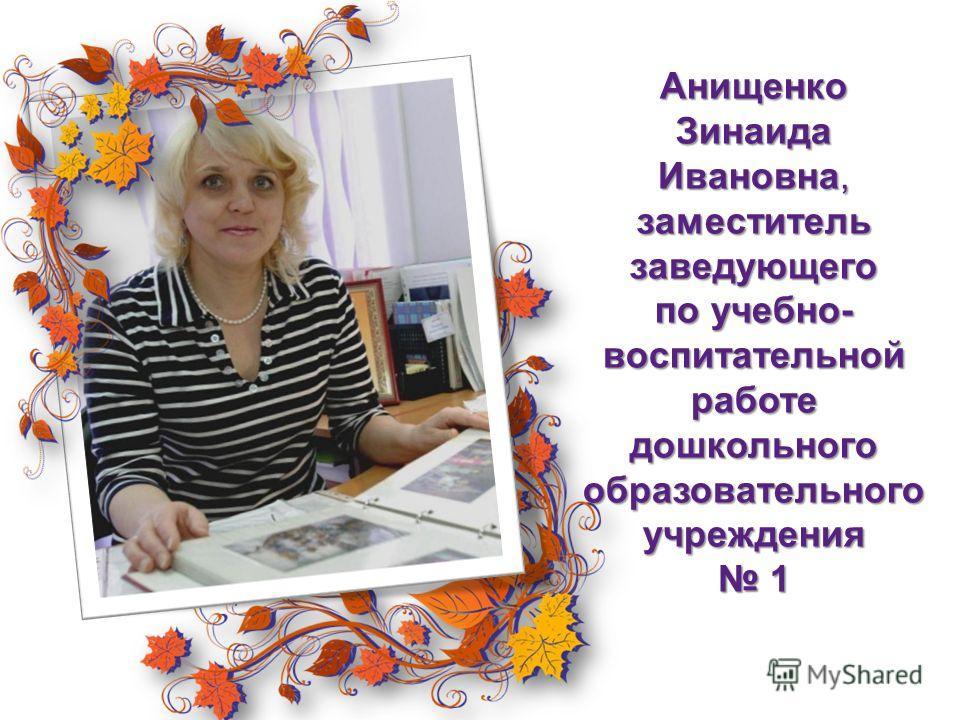 АнищенкоЗинаида Ивановна, заместитель заведующего по учебно- воспитательной работе дошкольного образовательного учреждения 1