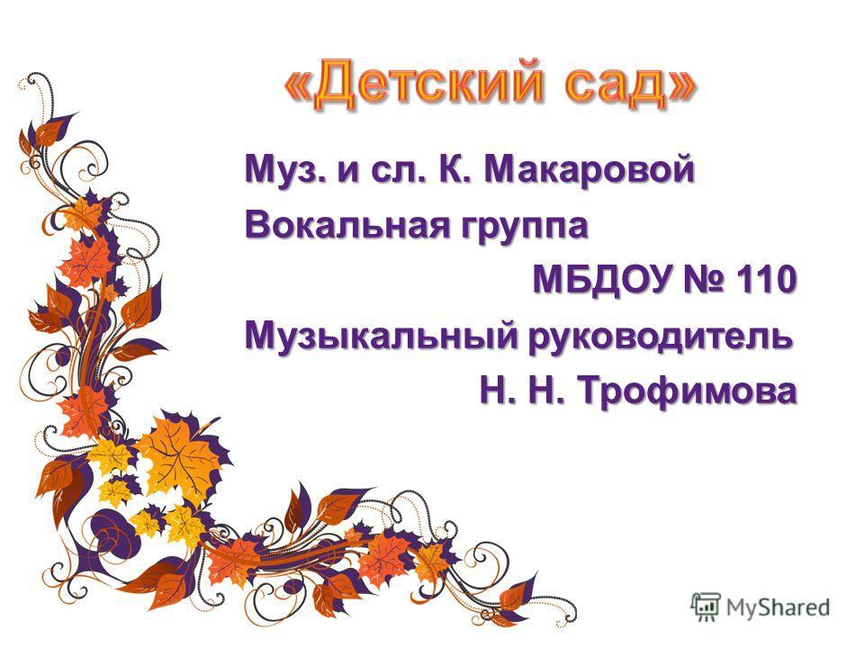 Муз. и сл. К. Макаровой Вокальная группа МБДОУ 110 Музыкальный руководитель Н. Н. Трофимова